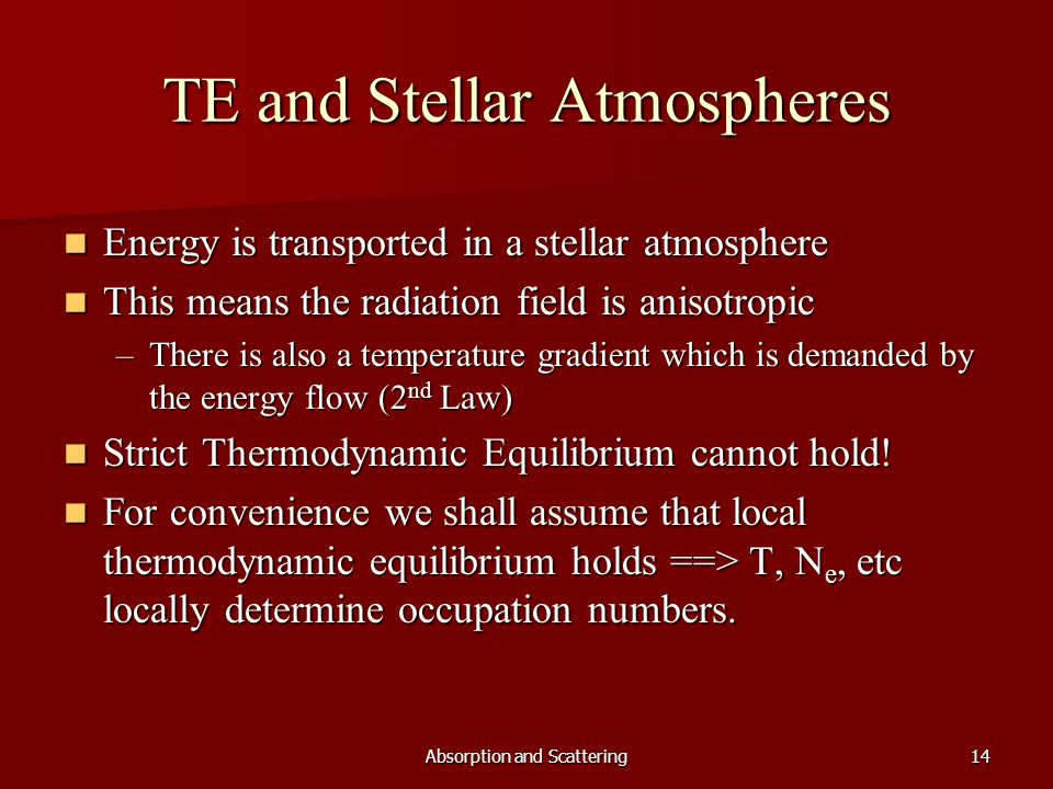 Absorption and Scattering14 TE and Stellar Atmospheres Energy is transported in a stellar atmosphere Energy is transported in a stellar atmosphere This means the radiation field is anisotropic This means the radiation field is anisotropic –There is also a temperature gradient which is demanded by the energy flow (2 nd Law) Strict Thermodynamic Equilibrium cannot hold.