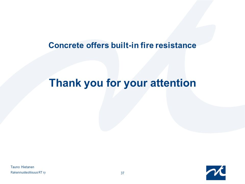 Rakennusteollisuus RT ry 37 Tauno Hietanen Concrete offers built-in fire resistance Thank you for your attention