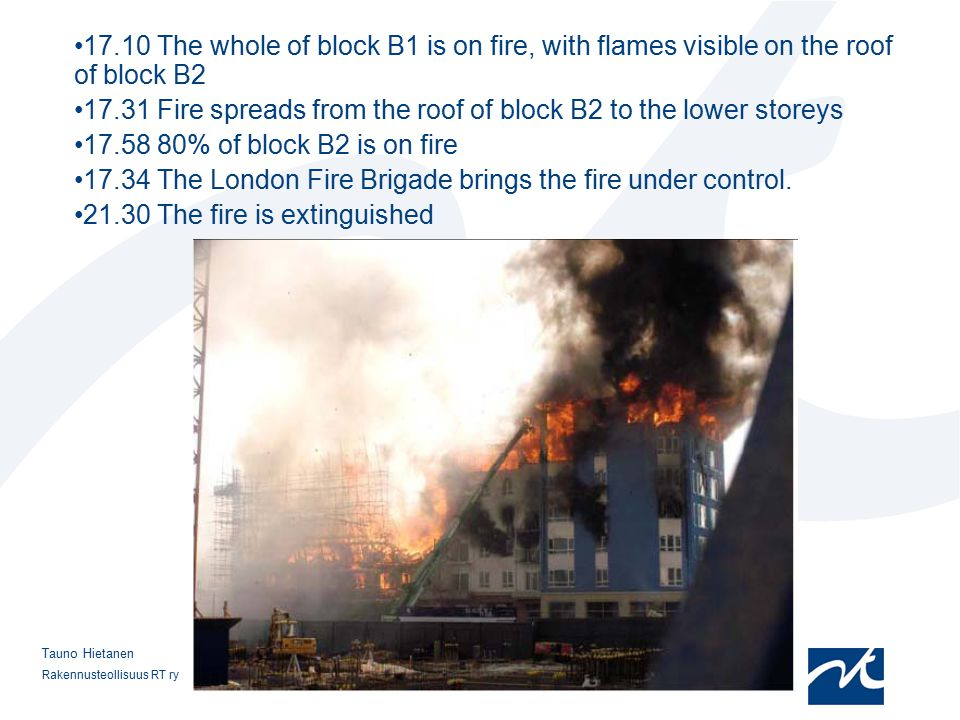 Rakennusteollisuus RT ry 8 Tauno Hietanen 17.10 The whole of block B1 is on fire, with flames visible on the roof of block B2 17.31 Fire spreads from