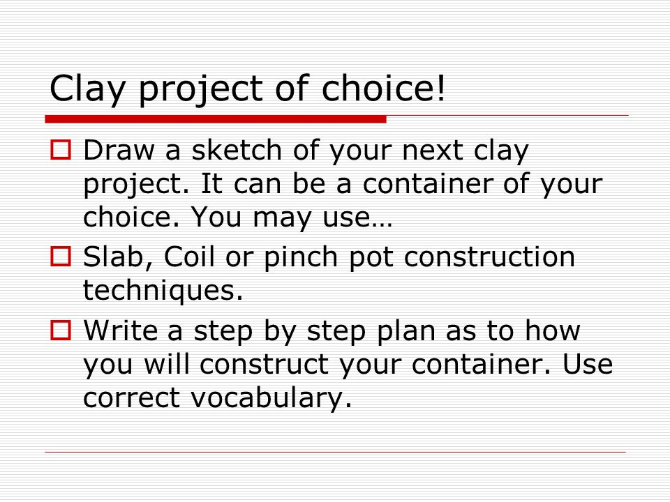 Clay project of choice.  Draw a sketch of your next clay project.