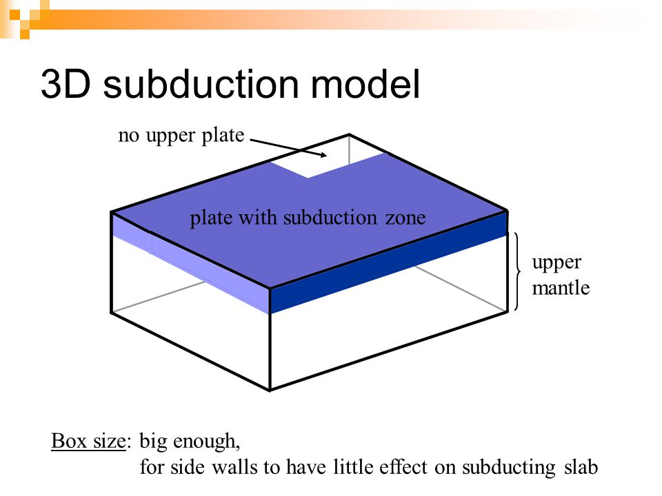 3D subduction model upper mantle plate with subduction zone no upper plate Box size: big enough, for side walls to have little effect on subducting slab