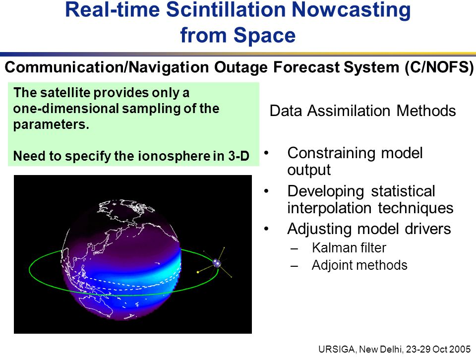 URSIGA, New Delhi, 23-29 Oct 2005 Data Assimilation Methods Constraining model output Developing statistical interpolation techniques Adjusting model drivers –Kalman filter –Adjoint methods Real-time Scintillation Nowcasting from Space The satellite provides only a one-dimensional sampling of the parameters.