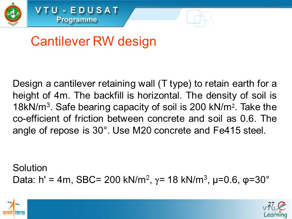 27 Design a cantilever retaining wall (T type) to retain earth for a height of 4m. The backfill is horizontal. The density of soil is 18kN/m 3. Safe b