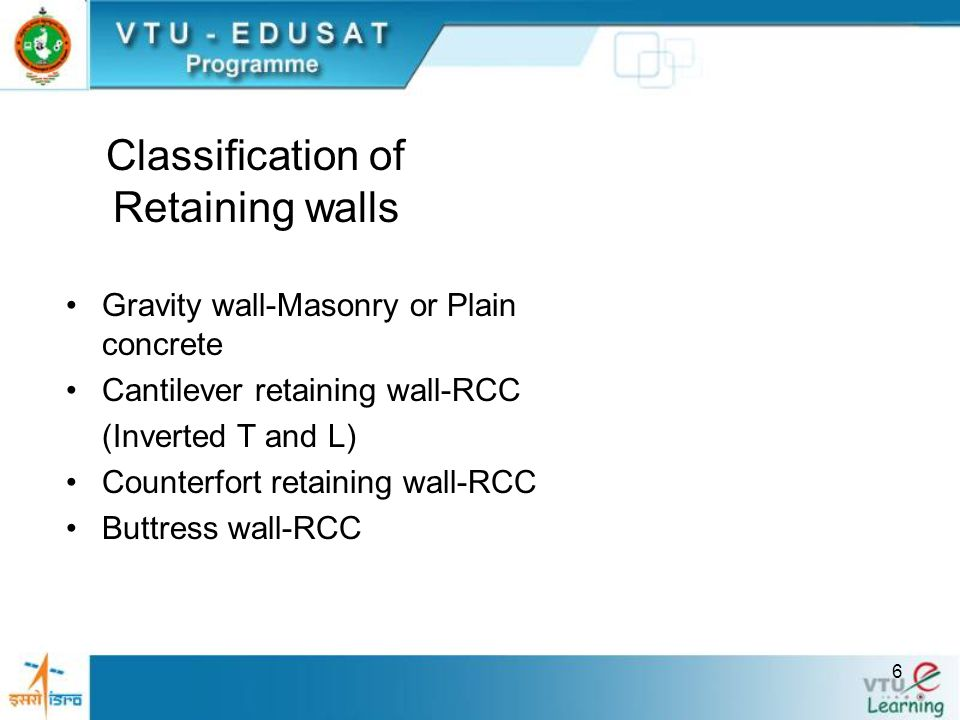 6 Classification of Retaining walls Gravity wall-Masonry or Plain concrete Cantilever retaining wall-RCC (Inverted T and L) Counterfort retaining wall