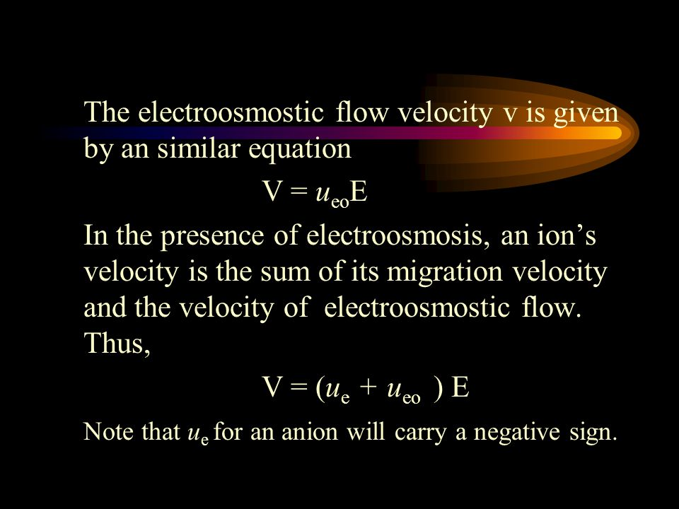The electroosmostic flow velocity v is given by an similar equation V = u eo E In the presence of electroosmosis, an ion's velocity is the sum of its migration velocity and the velocity of electroosmostic flow.