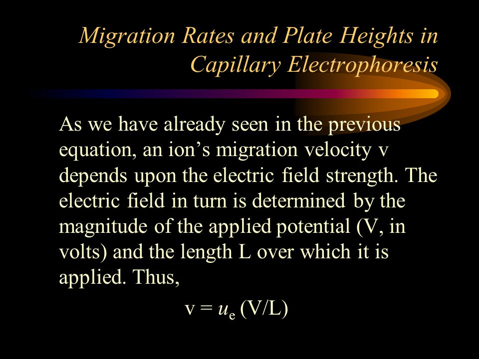 Migration Rates and Plate Heights in Capillary Electrophoresis As we have already seen in the previous equation, an ion's migration velocity v depends upon the electric field strength.