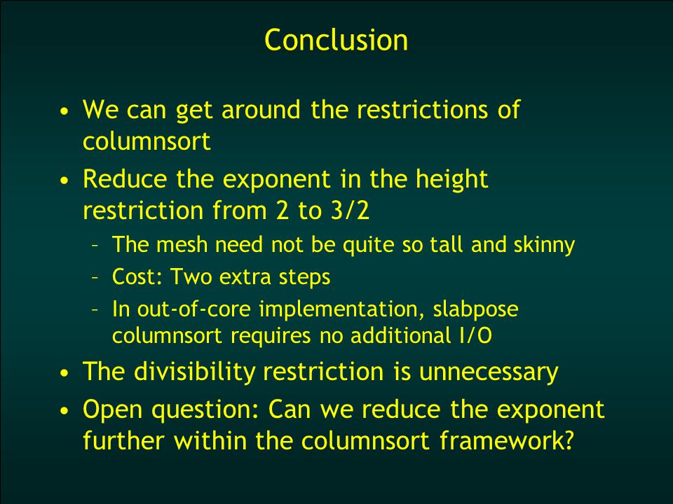 Conclusion We can get around the restrictions of columnsort Reduce the exponent in the height restriction from 2 to 3/2 –The mesh need not be quite so