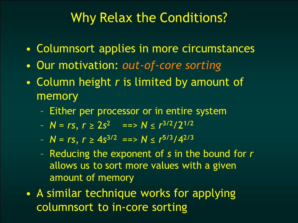 Conclusion We can get around the restrictions of columnsort Reduce the exponent in the height restriction from 2 to 3/2 –The mesh need not be quite so tall and skinny –Cost: Two extra steps –In out-of-core implementation, slabpose columnsort requires no additional I/O The divisibility restriction is unnecessary Open question: Can we reduce the exponent further within the columnsort framework?