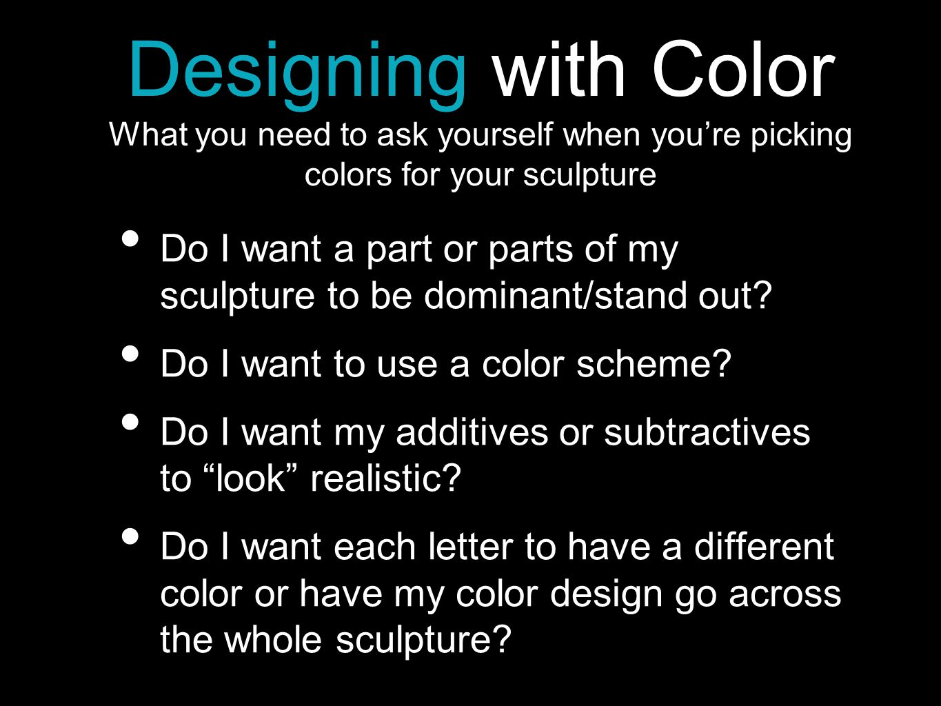 Designing with Color What you need to ask yourself when you're picking colors for your sculpture Do I want a part or parts of my sculpture to be dominant/stand out.