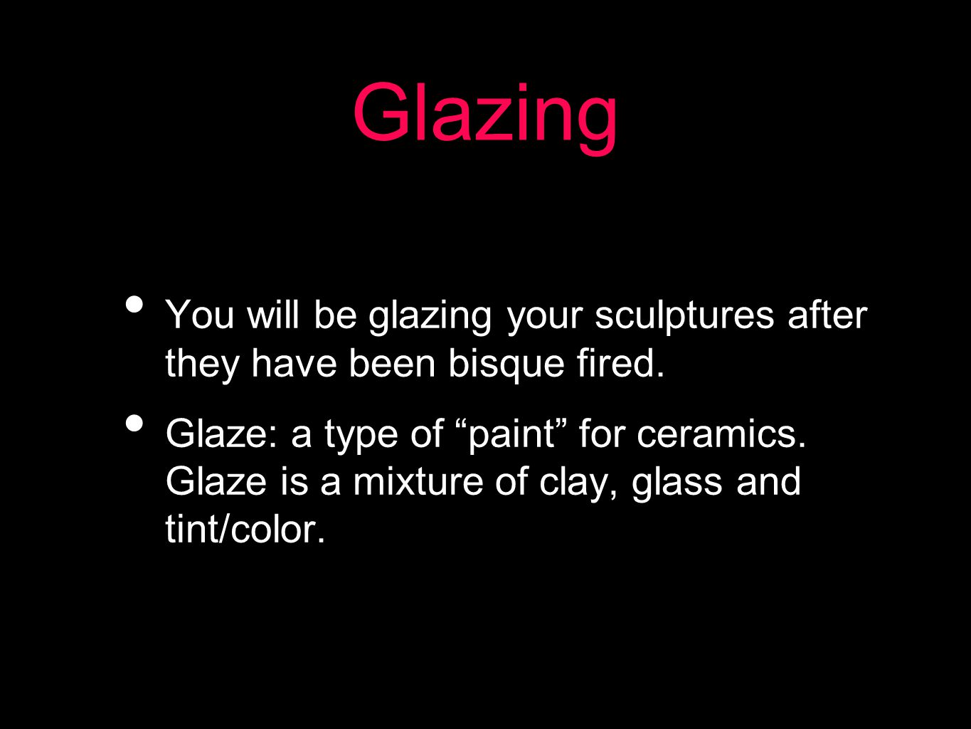 Glazing You will be glazing your sculptures after they have been bisque fired.