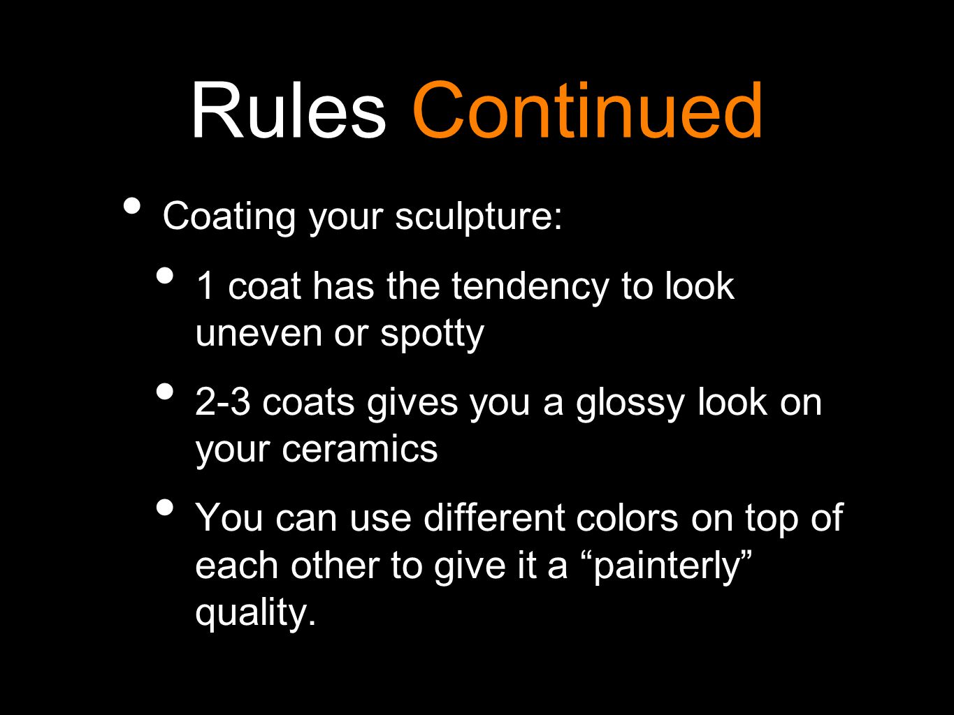 Rules Continued Coating your sculpture: 1 coat has the tendency to look uneven or spotty 2-3 coats gives you a glossy look on your ceramics You can use different colors on top of each other to give it a painterly quality.