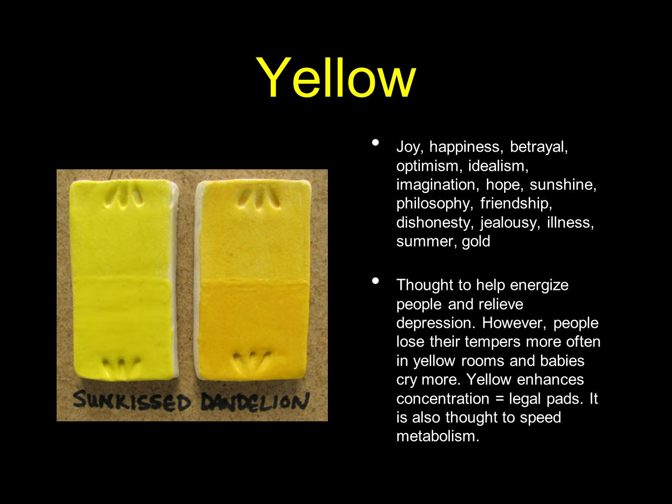 Yellow Joy, happiness, betrayal, optimism, idealism, imagination, hope, sunshine, philosophy, friendship, dishonesty, jealousy, illness, summer, gold Thought to help energize people and relieve depression.