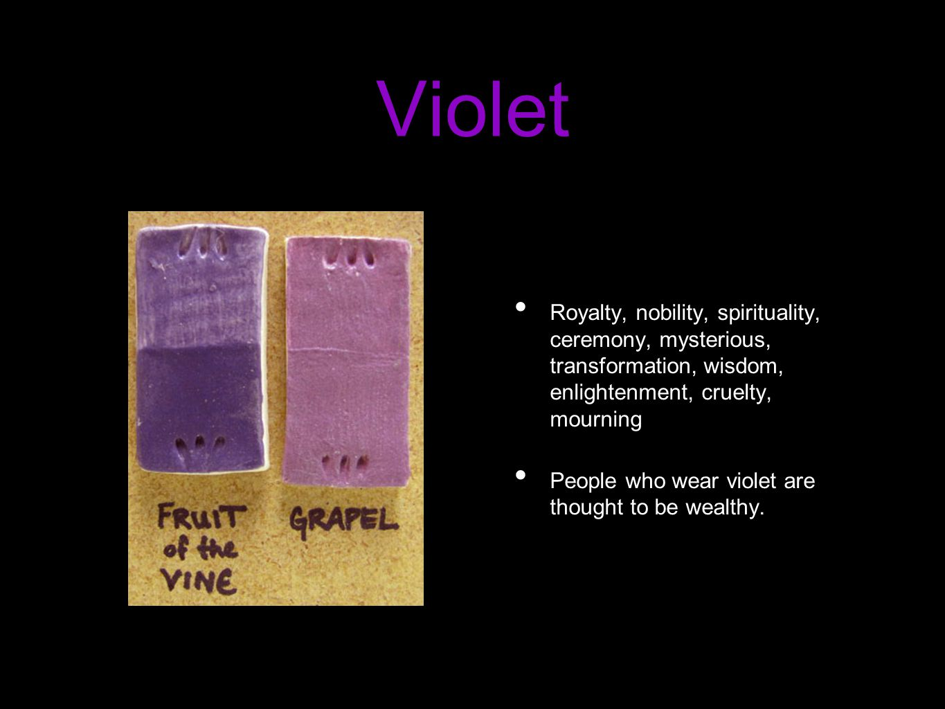 Violet Royalty, nobility, spirituality, ceremony, mysterious, transformation, wisdom, enlightenment, cruelty, mourning People who wear violet are thought to be wealthy.