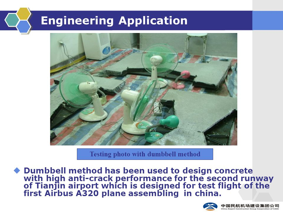 Engineering Application  Dumbbell method has been used to design concrete with high anti-crack performance for the second runway of Tianjin airport which is designed for test flight of the first Airbus A320 plane assembling in china.
