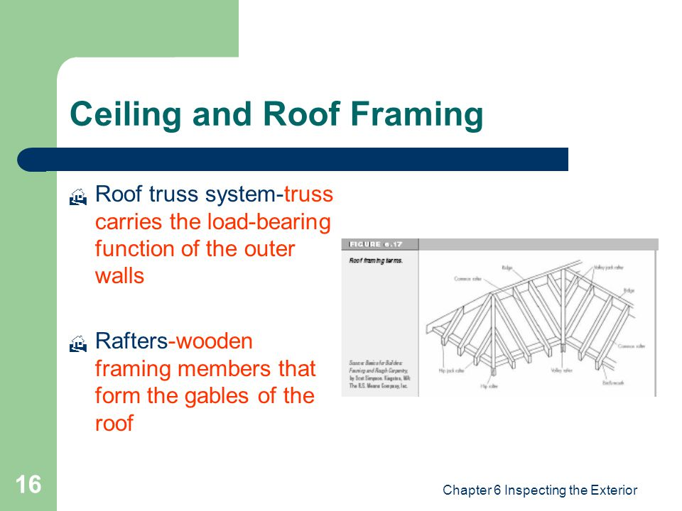 Chapter 6 Inspecting the Exterior 16 Ceiling and Roof Framing  Roof truss system-truss carries the load-bearing function of the outer walls  Rafters-wooden framing members that form the gables of the roof
