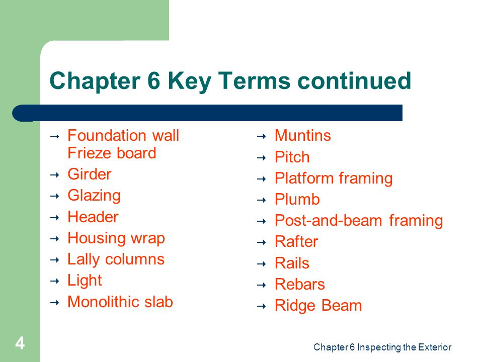 Chapter 6 Inspecting the Exterior 4 Chapter 6 Key Terms continued  Foundation wall Frieze board  Girder  Glazing  Header  Housing wrap  Lally columns  Light  Monolithic slab  Muntins  Pitch  Platform framing  Plumb  Post-and-beam framing  Rafter  Rails  Rebars  Ridge Beam