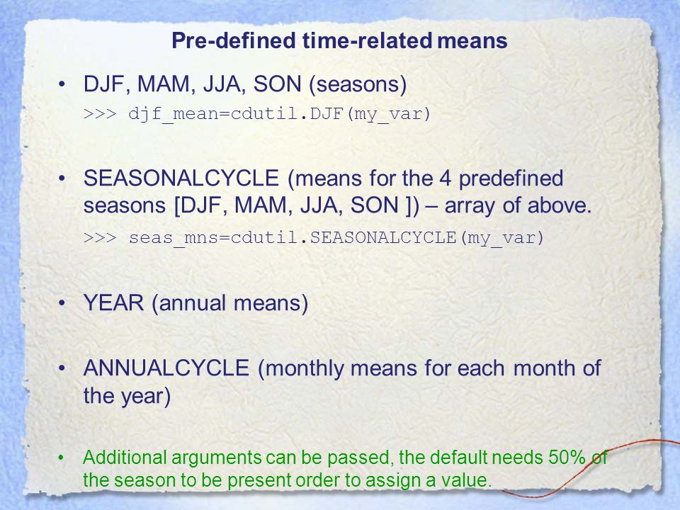 Pre-defined time-related means DJF, MAM, JJA, SON (seasons) >>> djf_mean=cdutil.DJF(my_var) SEASONALCYCLE (means for the 4 predefined seasons [DJF, MAM, JJA, SON ]) – array of above.