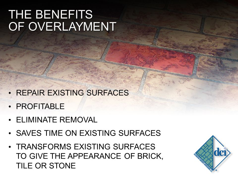 THE BENEFITS OF OVERLAYMENT REPAIR EXISTING SURFACES PROFITABLE ELIMINATE REMOVAL SAVES TIME ON EXISTING SURFACES TRANSFORMS EXISTING SURFACES TO GIVE THE APPEARANCE OF BRICK, TILE OR STONE