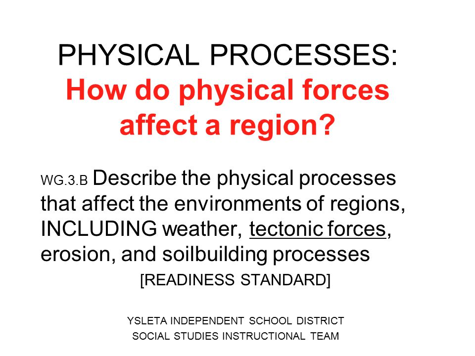 PHYSICAL PROCESSES: How do physical forces affect a region? WG.3.B Describe the physical processes that affect the environments of regions, INCLUDING
