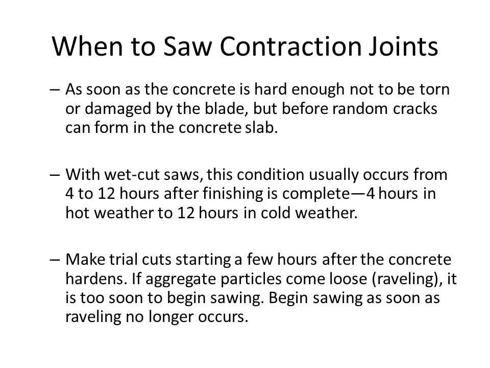 When to Saw Contraction Joints – As soon as the concrete is hard enough not to be torn or damaged by the blade, but before random cracks can form in t