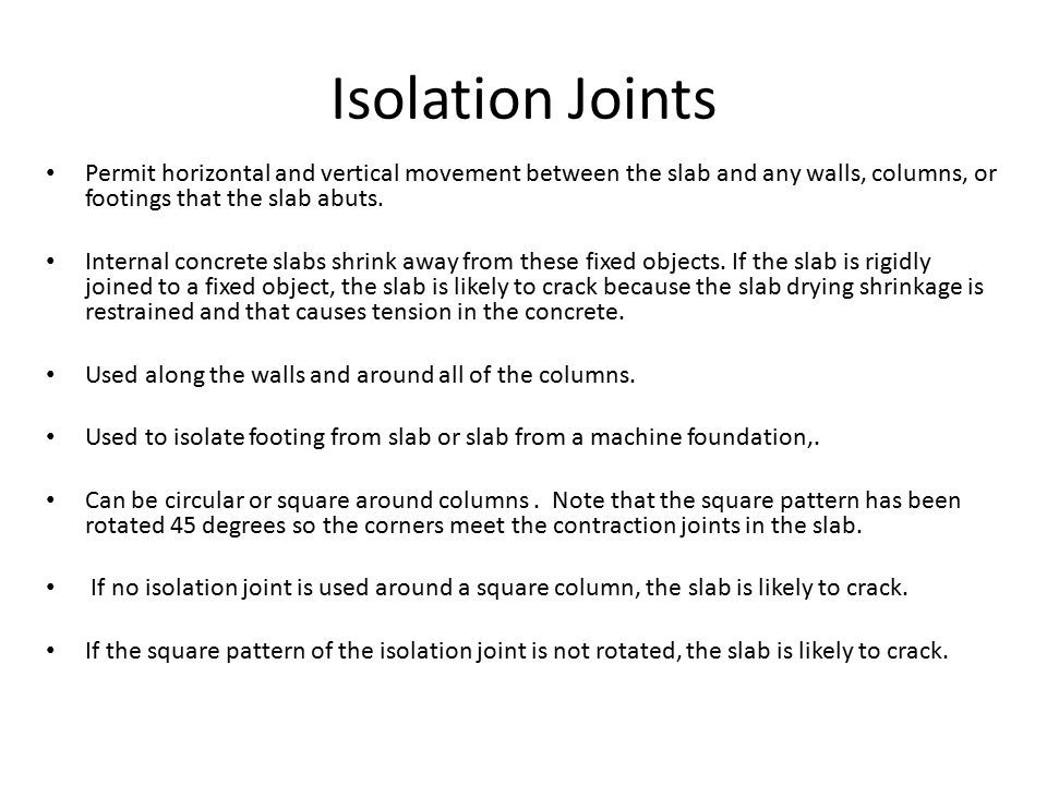 Isolation Joints Permit horizontal and vertical movement between the slab and any walls, columns, or footings that the slab abuts. Internal concrete s