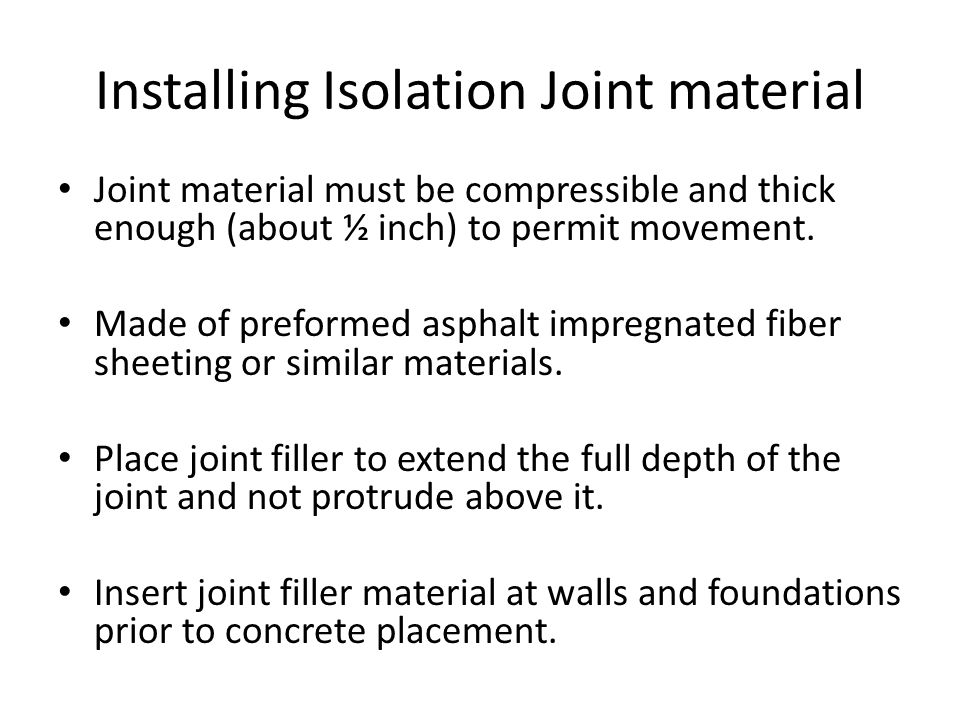 Installing Isolation Joint material Joint material must be compressible and thick enough (about ½ inch) to permit movement. Made of preformed asphalt