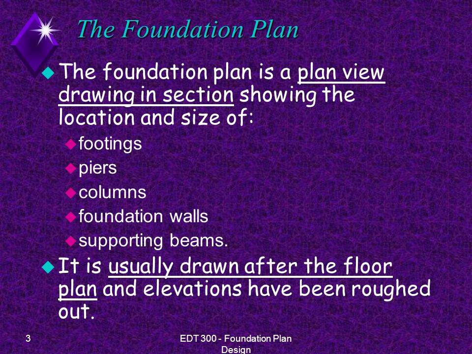 4EDT 300 - Foundation Plan Design The Foundation Plan u A foundation plan ordinarily includes the following.