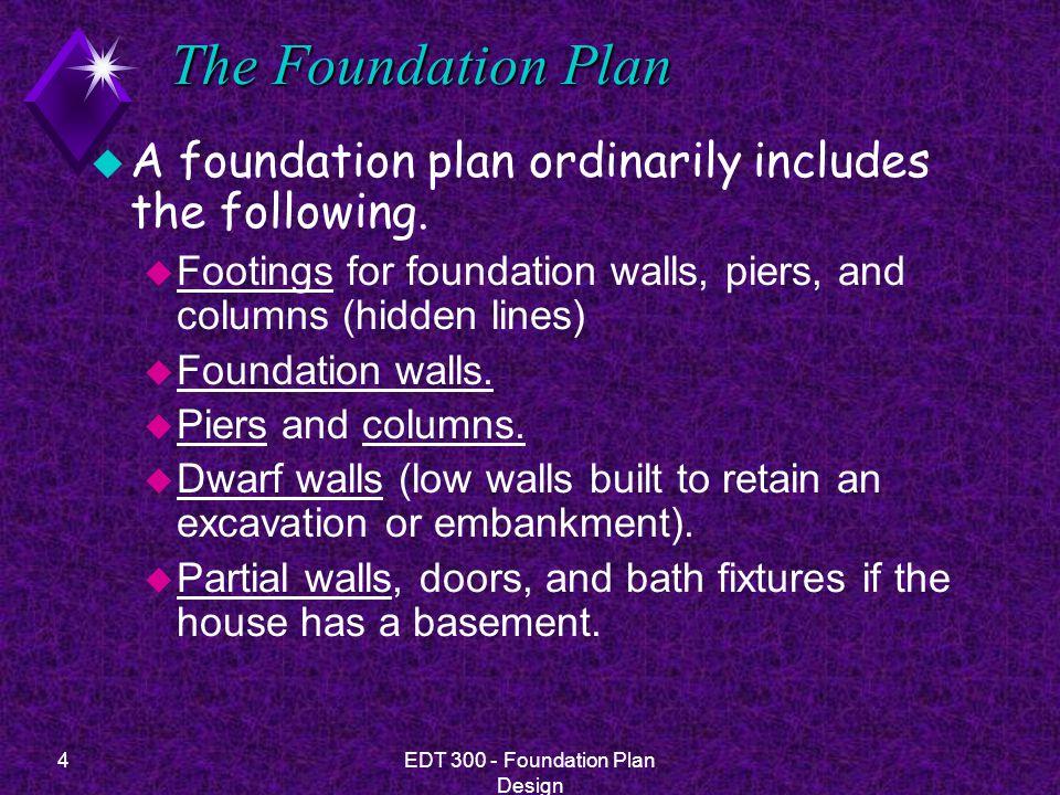 5EDT 300 - Foundation Plan Design Foundation Walls u Foundation walls are of four basic types: u T-foundation u slab foundation u pier or post foundation u permanent wood foundation