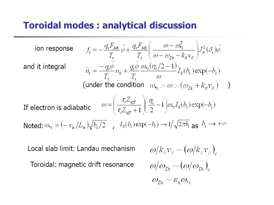 Toroidal modes : analytical discussion ion response and it integral (under the condition ) If electron is adiabatic Noted:, as Local slab limit: Landau mechanism Toroidal: magnetic drift resonance