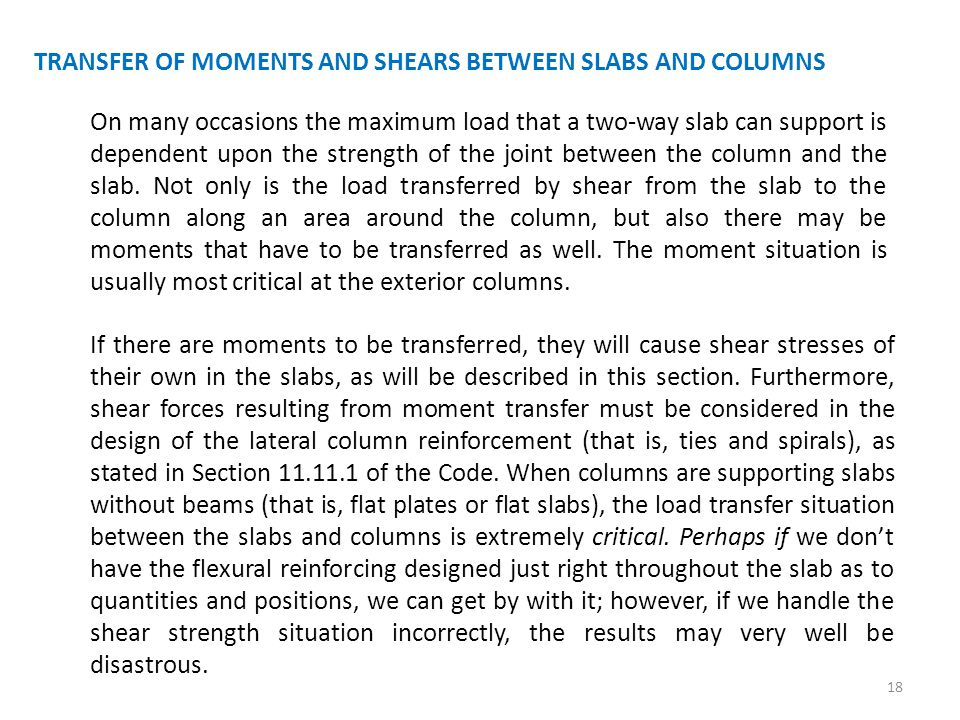 TRANSFER OF MOMENTS AND SHEARS BETWEEN SLABS AND COLUMNS On many occasions the maximum load that a two-way slab can support is dependent upon the stre