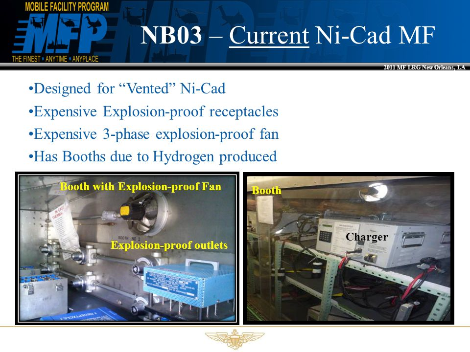 2011 MF LRG New Orleans, LA NB03 – Current Ni-Cad MF Charger Booth Designed for Vented Ni-Cad Expensive Explosion-proof receptacles Expensive 3-phase explosion-proof fan Has Booths due to Hydrogen produced Booth with Explosion-proof Fan Explosion-proof outlets