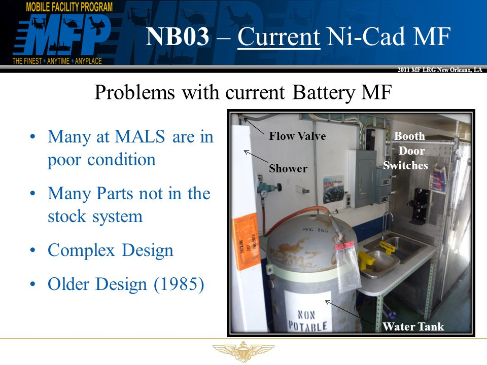 2011 MF LRG New Orleans, LA NB03 – Current Ni-Cad MF Problems with current Battery MF Many at MALS are in poor condition Many Parts not in the stock system Complex Design Older Design (1985) Flow Valve Shower Water Tank Booth Door Switches