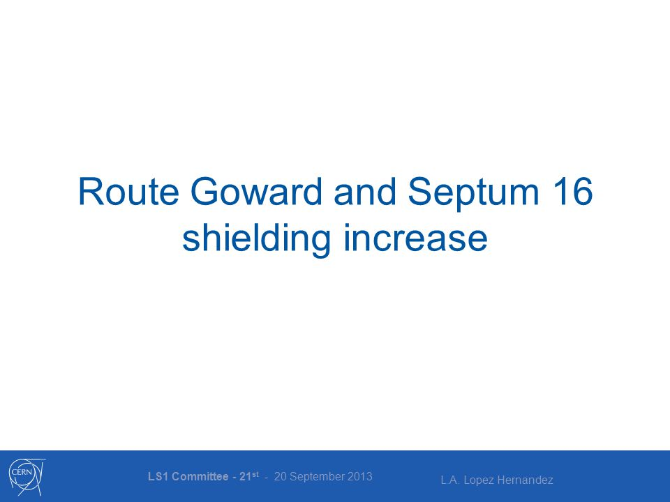 L.A. Lopez Hernandez Route Goward and Septum 16 shielding increase LS1 Committee - 21 st - 20 September 2013