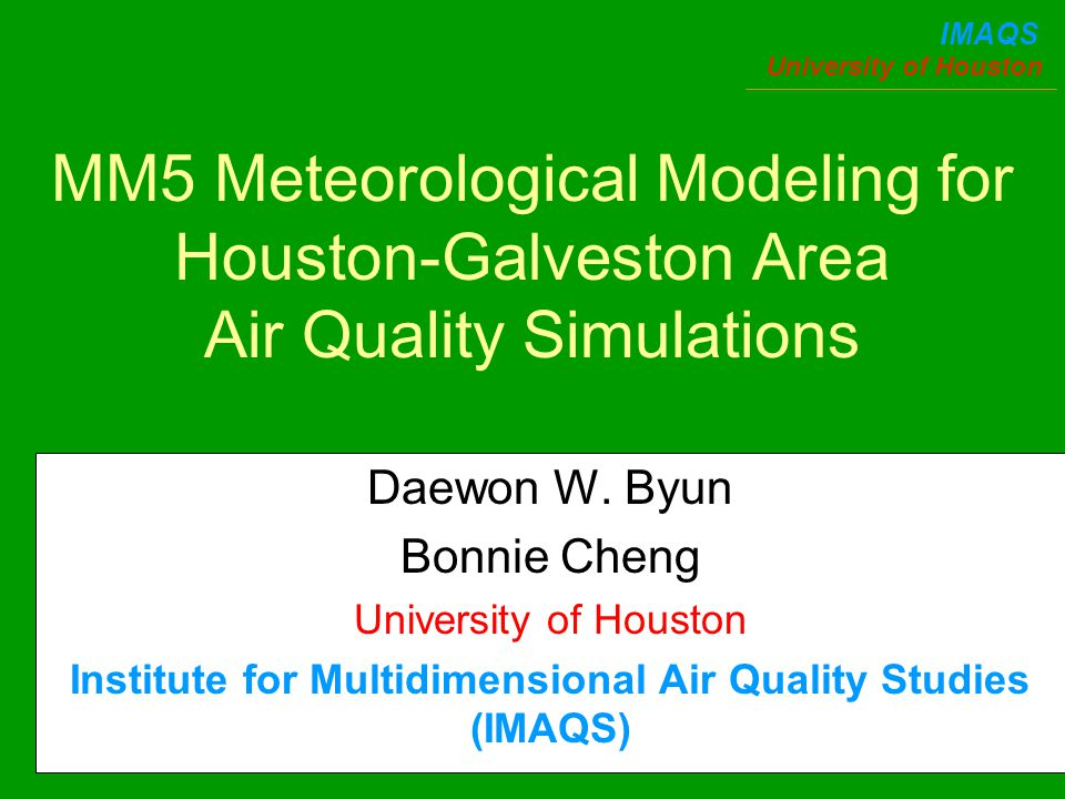 University of Houston IMAQS MM5 Meteorological Modeling for Houston-Galveston Area Air Quality Simulations Daewon W.