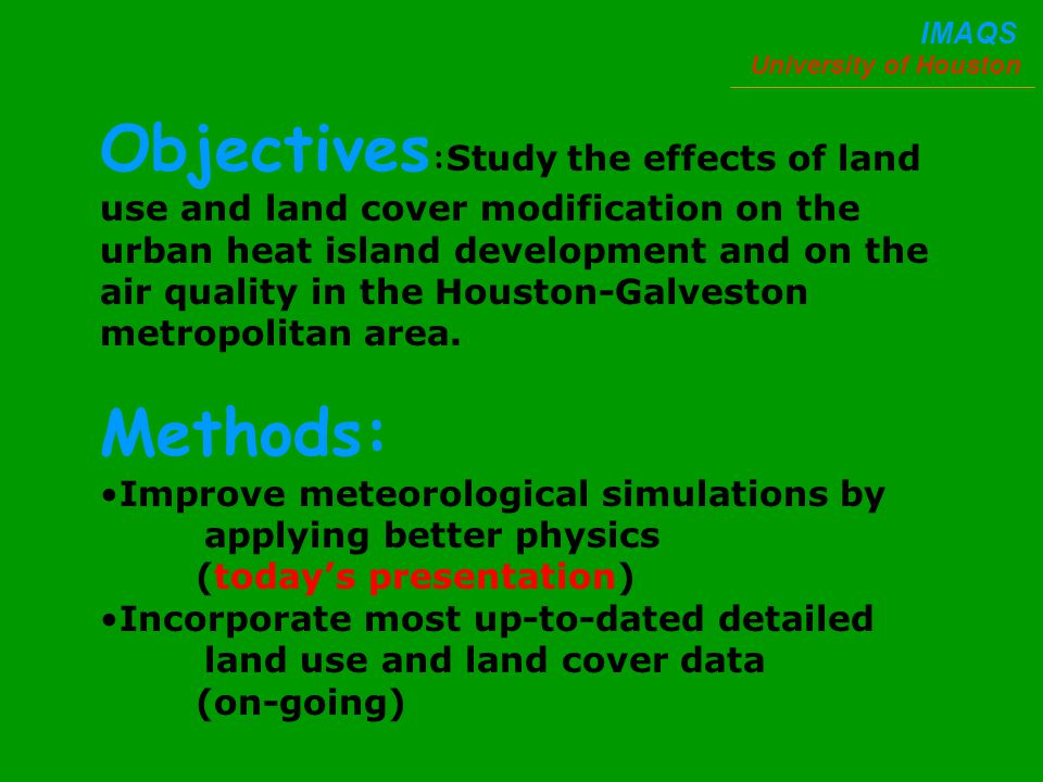 University of Houston IMAQS Objectives : Study the effects of land use and land cover modification on the urban heat island development and on the air quality in the Houston-Galveston metropolitan area.