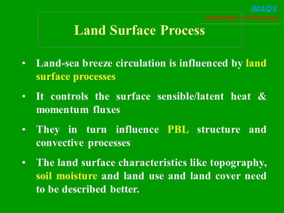 University of Houston IMAQS Land-sea breeze circulation is influenced by land surface processes It controls the surface sensible/latent heat & momentum fluxes They in turn influence PBL structure and convective processes The land surface characteristics like topography, soil moisture and land use and land cover need to be described better.