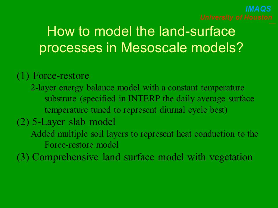 University of Houston IMAQS How to model the land-surface processes in Mesoscale models.