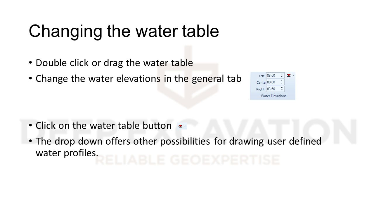 Changing the water table Double click or drag the water table Change the water elevations in the general tab Click on the water table button The drop down offers other possibilities for drawing user defined water profiles.