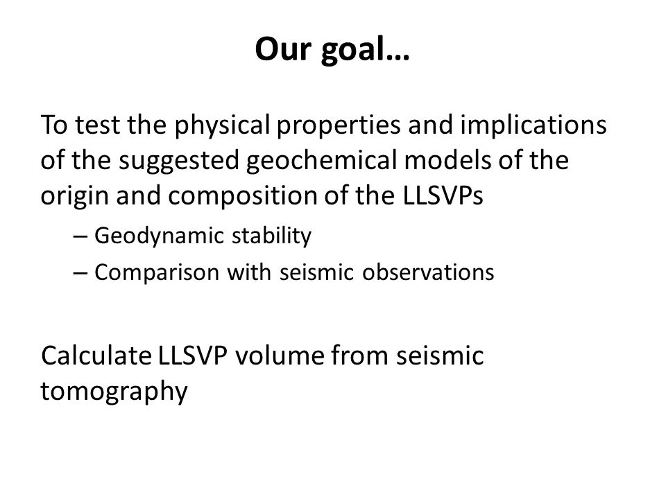 Our goal… To test the physical properties and implications of the suggested geochemical models of the origin and composition of the LLSVPs – Geodynami