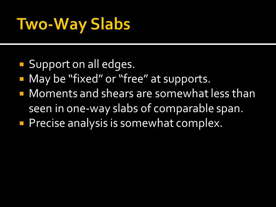 " Support on all edges.  May be ""fixed"" or ""free"" at supports.  Moments and shears are somewhat less than seen in one-way slabs of comparable span."