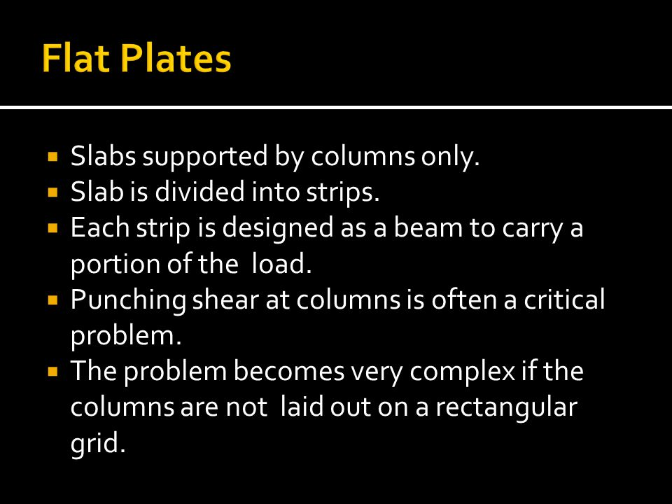  Slabs supported by columns only.  Slab is divided into strips.  Each strip is designed as a beam to carry a portion of the load.  Punching shear