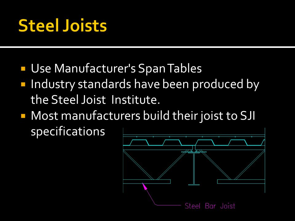  Use Manufacturer's Span Tables  Industry standards have been produced by the Steel Joist Institute.  Most manufacturers build their joist to SJI s