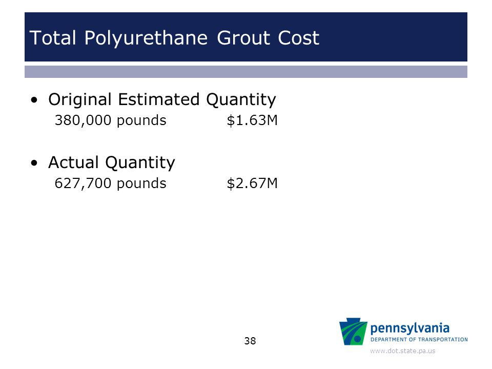 www.dot.state.pa.us Total Polyurethane Grout Cost Original Estimated Quantity 380,000 pounds $1.63M Actual Quantity 627,700 pounds $2.67M 38