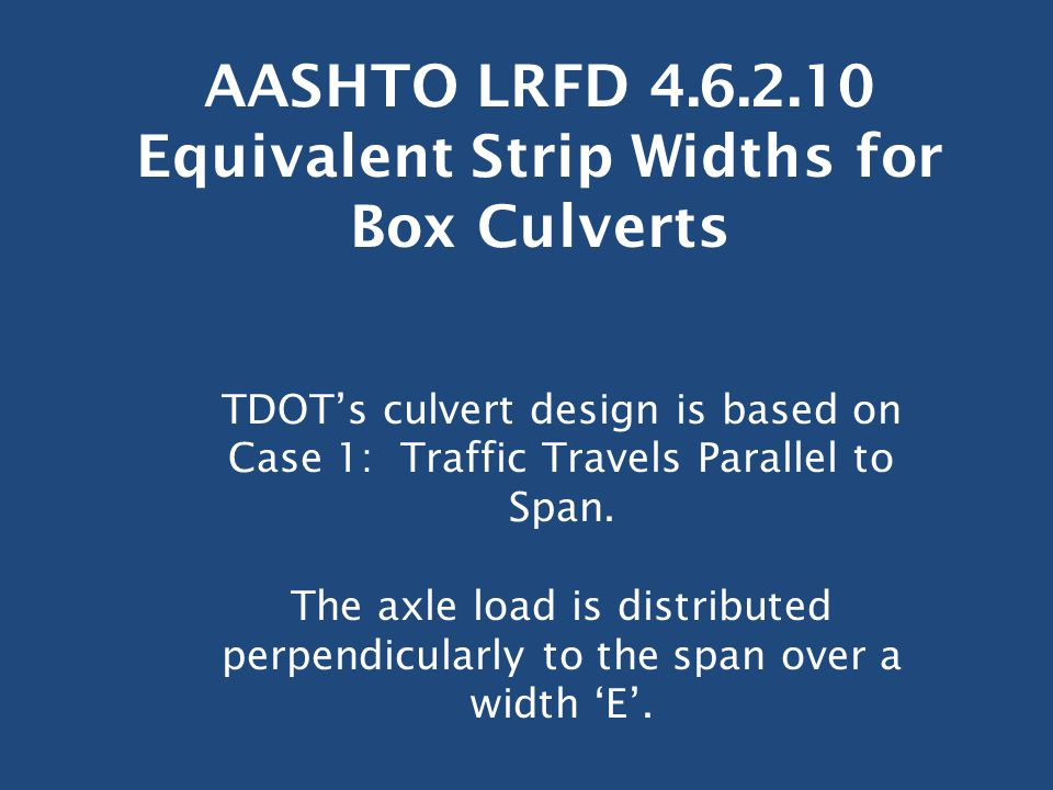 AASHTO LRFD 4.6.2.10 Equivalent Strip Widths for Box Culverts TDOT's culvert design is based on Case 1: Traffic Travels Parallel to Span. The axle loa