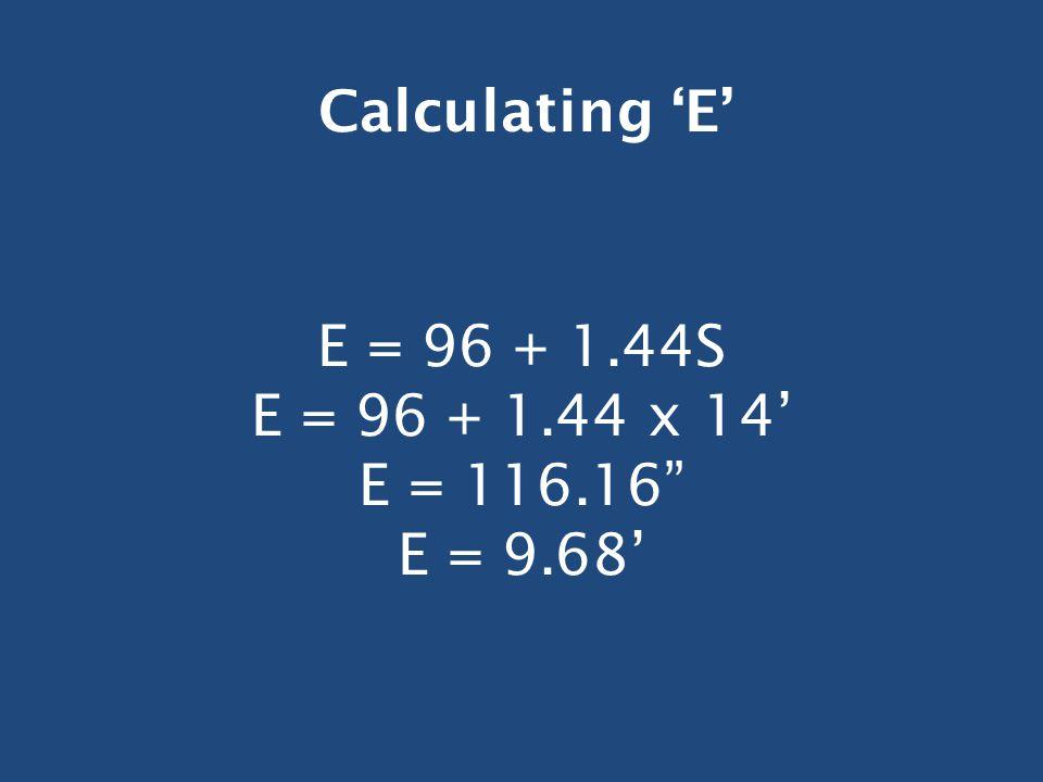E = 96 + 1.44S E = 96 + 1.44 x 14' E = 116.16 E = 9.68' Calculating 'E'