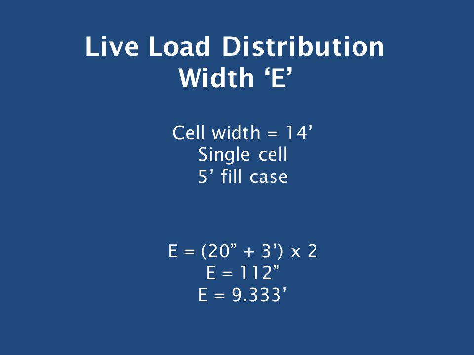 Live Load Distribution Width 'E' Cell width = 14' Single cell 5' fill case E = (20 + 3') x 2 E = 112 E = 9.333'
