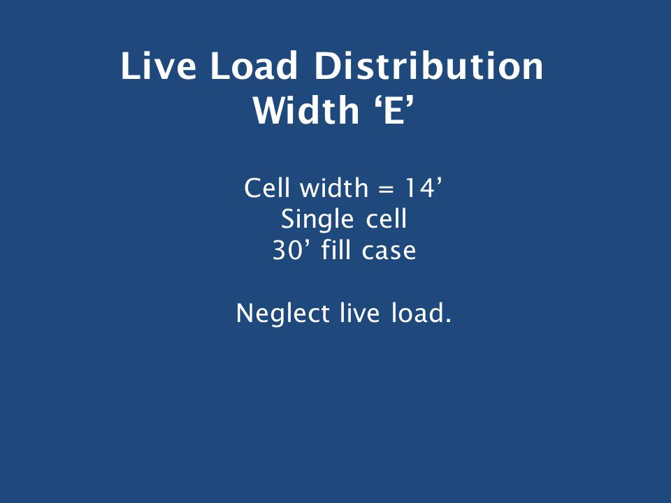 Live Load Distribution Width 'E' Cell width = 14' Single cell 30' fill case Neglect live load.