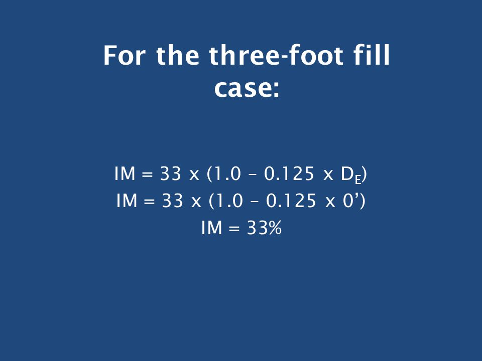 IM = 33 x (1.0 – 0.125 x D E ) IM = 33 x (1.0 – 0.125 x 0') IM = 33% For the three-foot fill case: