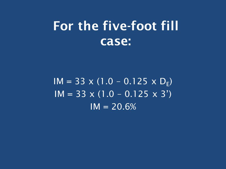 IM = 33 x (1.0 – 0.125 x D E ) IM = 33 x (1.0 – 0.125 x 3') IM = 20.6% For the five-foot fill case: