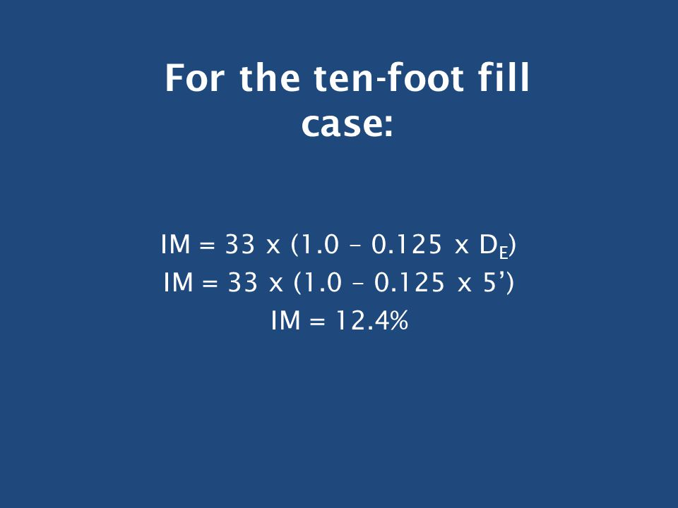 IM = 33 x (1.0 – 0.125 x D E ) IM = 33 x (1.0 – 0.125 x 5') IM = 12.4% For the ten-foot fill case: